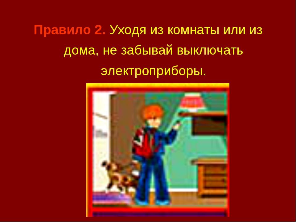 Правило 2. Уходя из комнаты или из дома, не забывай выключать электроприборы.