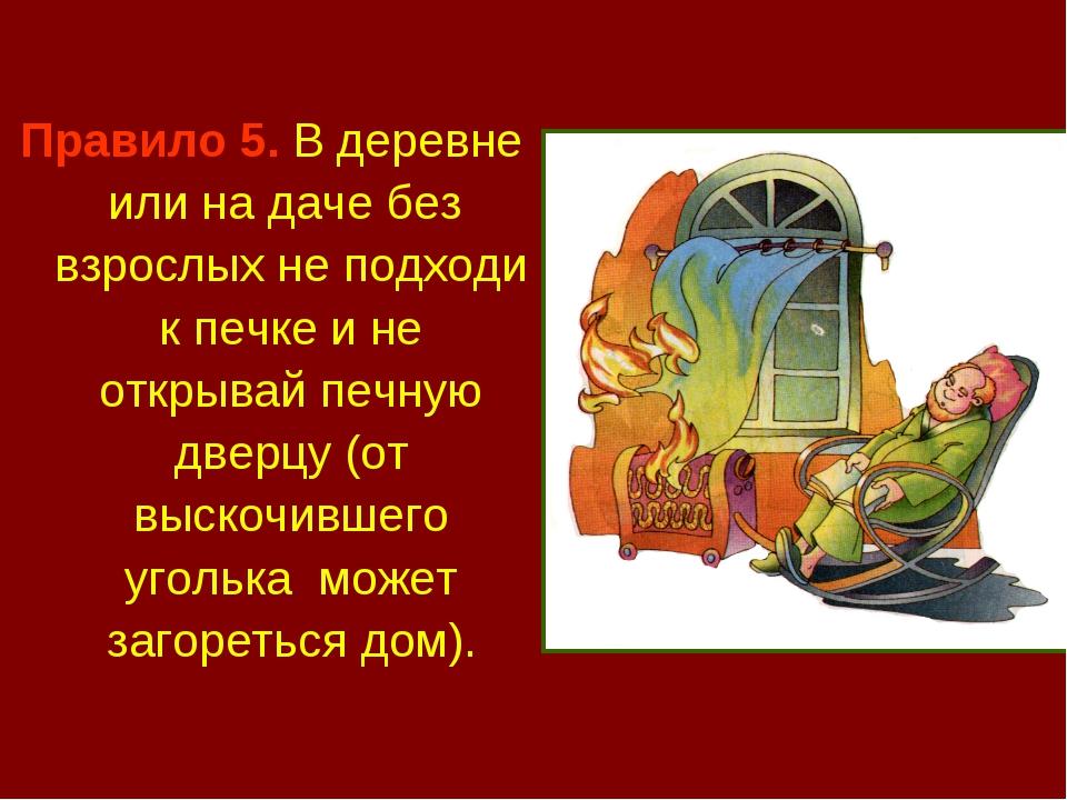 Правило 5. В деревне или на даче без взрослых не подходи к печке и не открыва...