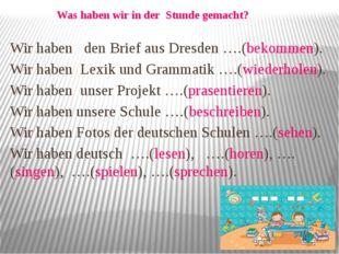 Wir haben den Brief aus Dresden ….(bekommen). Wir haben Lexik und Grammatik …