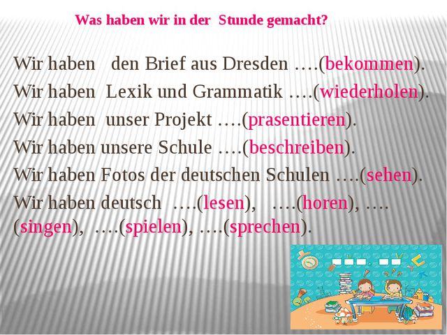 Wir haben den Brief aus Dresden ….(bekommen). Wir haben Lexik und Grammatik …...