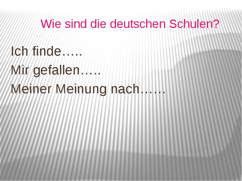 Wie sind die deutschen Schulen? Ich finde….. Mir gefallen….. Meiner Meinung...