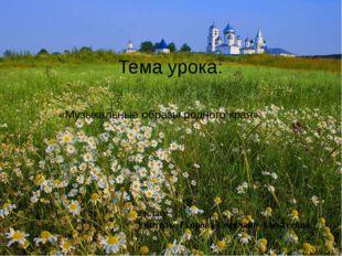 Тема урока: 2 класс Учитель: Егорова Светлана Алексеевна «Музыкальные образы