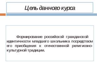 Цель данного курса Формирование российской гражданской идентичности младшег