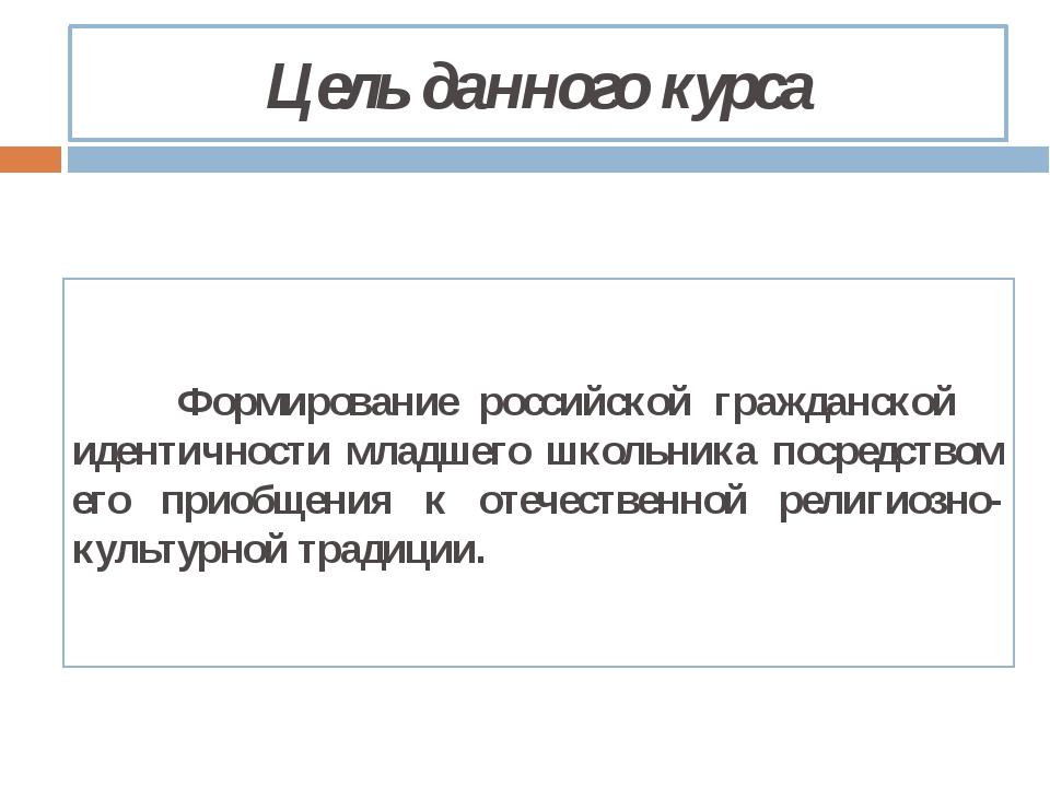 Цель данного курса Формирование российской гражданской идентичности младшег...
