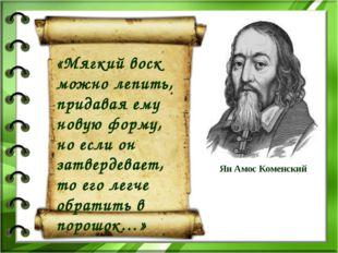 Ян Амос Коменский «Мягкий воск можно лепить, придавая ему новую форму, но есл