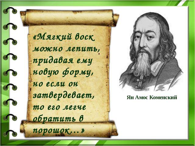 Ян Амос Коменский «Мягкий воск можно лепить, придавая ему новую форму, но есл...