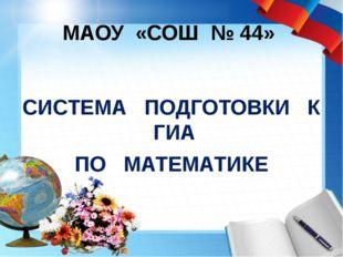 МАОУ «СОШ № 44» СИСТЕМА ПОДГОТОВКИ К ГИА ПО МАТЕМАТИКЕ