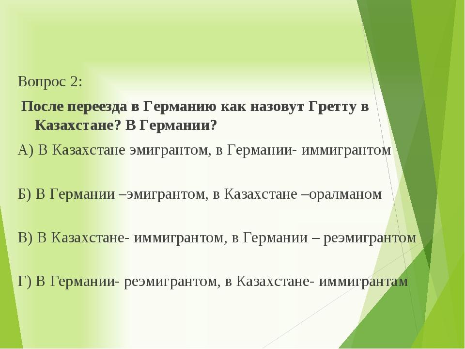 Вопрос 2: После переезда в Германию как назовут Гретту в Казахстане? В Герман...