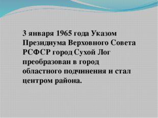 3 января 1965 года Указом Президиума Верховного Совета РСФСР город Сухой Лог