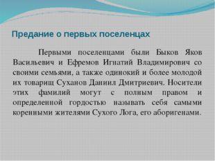 Предание о первых поселенцах Первыми поселенцами были Быков Яков Васильевич и