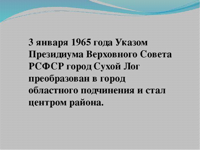 3 января 1965 года Указом Президиума Верховного Совета РСФСР город Сухой Лог...