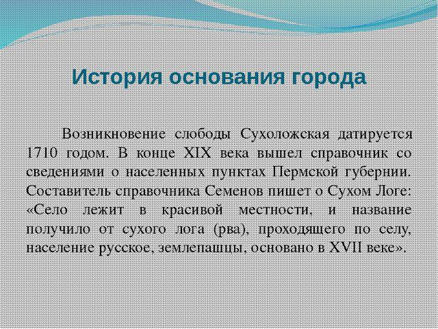 История основания города Возникновение слободы Сухоложская датируется 1710 го...