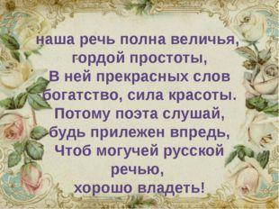 наша речь полна величья, гордой простоты, В ней прекрасных слов богатство, с