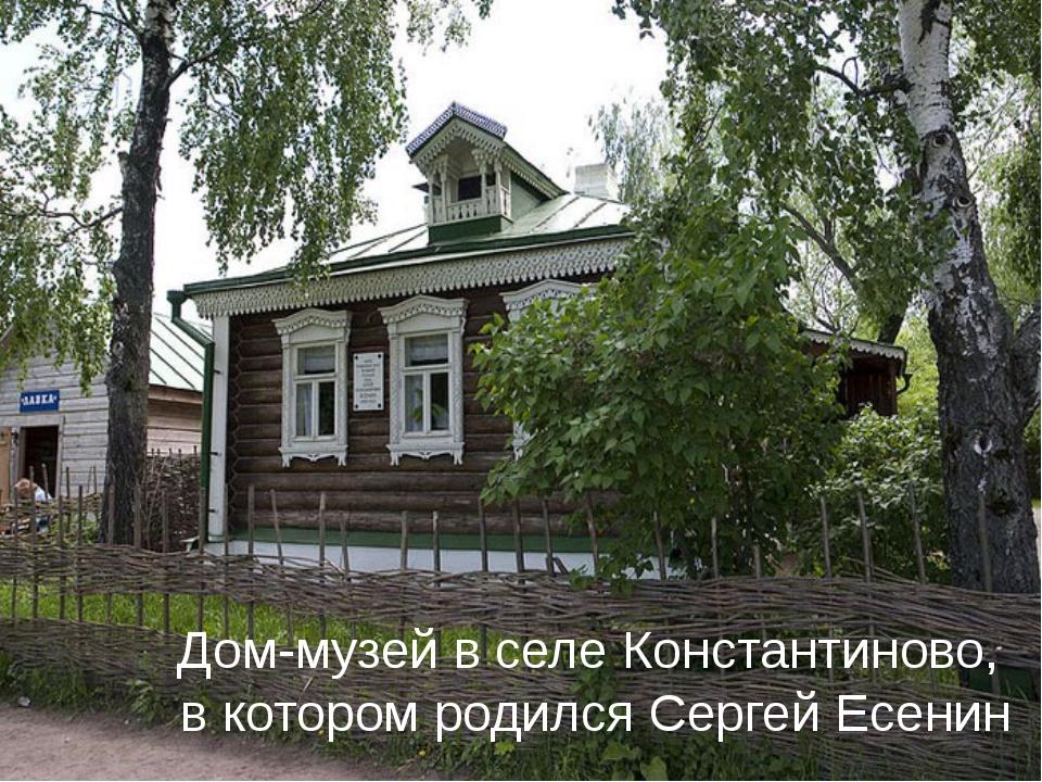 Дом-музей в селе Константиново, в котором родился Сергей Есенин