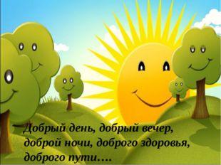 Добрый день, добрый вечер, доброй ночи, доброго здоровья, доброго пути….
