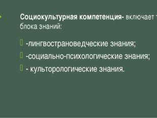 Социокультурная компетенция- включает три блока знаний: -лингвострановедчески