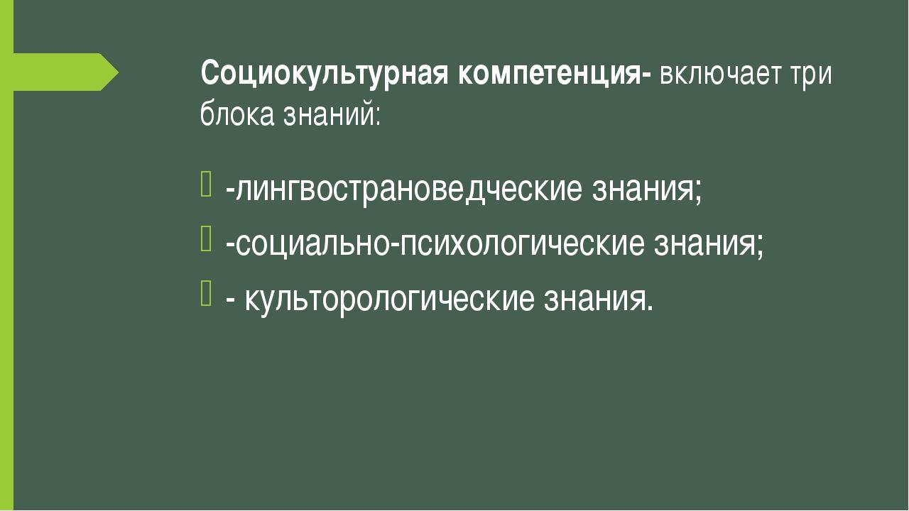 Социокультурная компетенция- включает три блока знаний: -лингвострановедчески...