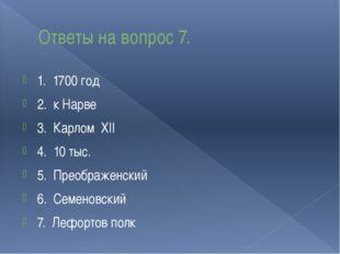 Ответы на вопрос 7. 1. 1700 год 2. к Нарве 3. Карлом XII 4. 10 тыс. 5. Преобр