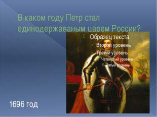 В каком году Петр стал единодержаваным царем России? 1696 год