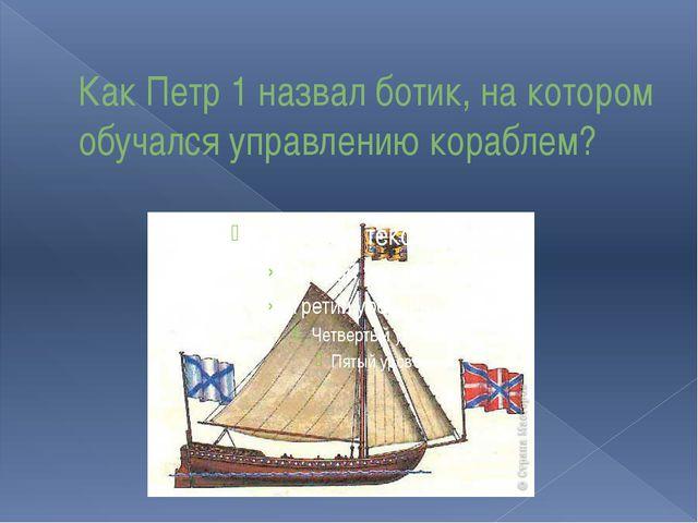 Как Петр 1 назвал ботик, на котором обучался управлению кораблем?