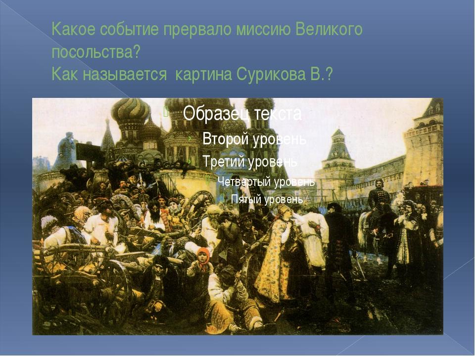 Какое событие прервало миссию Великого посольства? Как называется картина Сур...