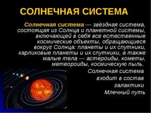 СОЛНЕЧНАЯ СИСТЕМА Солнечная система — звёздная система, состоящая из Солнца и