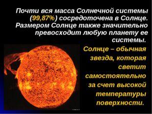 Почти вся масса Солнечной системы (99,87%) сосредоточена в Солнце. Размером