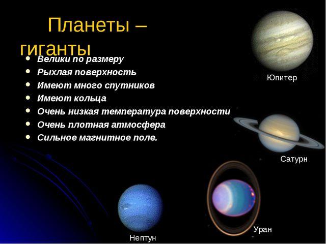 Планеты – гиганты Велики по размеру Рыхлая поверхность Имеют много спутников...