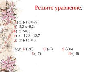 Решите уравнение: а) х+(-15)=-22; б) 5,2-х=8,2; в) х+5=1; г) х - 12,3= 13,7