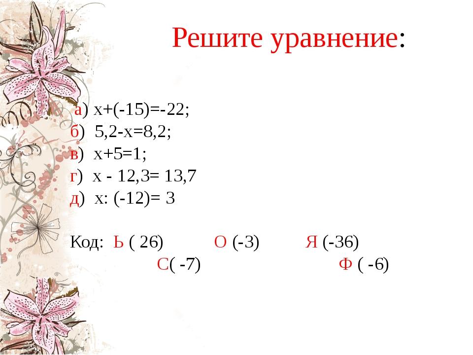 Решите уравнение: а) х+(-15)=-22; б) 5,2-х=8,2; в) х+5=1; г) х - 12,3= 13,7...