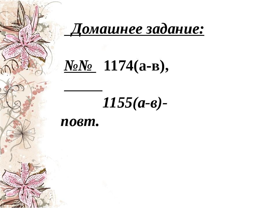 Домашнее задание: №№ 1174(а-в), 1155(а-в)-повт.