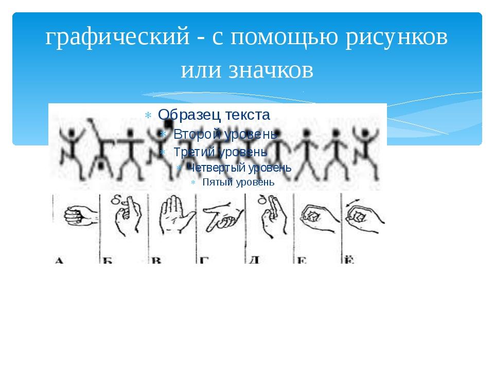 графический - с помощью рисунков или значков