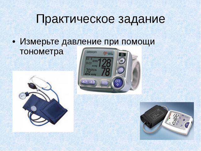 Практическое задание Измерьте давление при помощи тонометра
