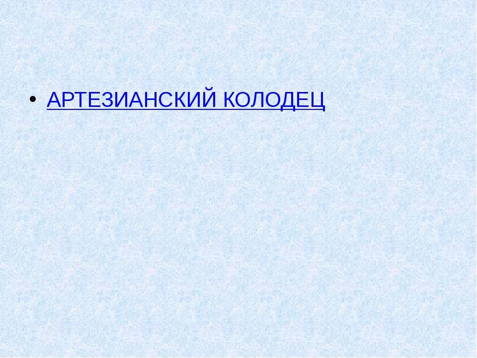 АРТЕЗИАНСКИЙ КОЛОДЕЦ