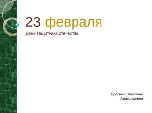 23 февраля День защитника отечества Брагина Светлана Анатольевна