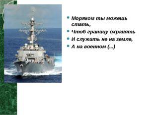 Моряком ты можешь стать, Чтоб границу охранять И служить не на земле, А на во