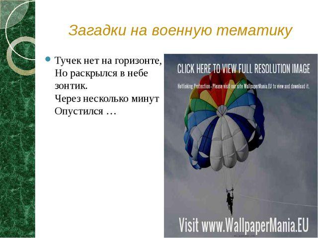 Загадки на военную тематику Тучек нет на горизонте, Но раскрылся в небе зонти...