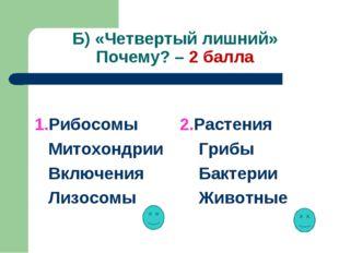 Б) «Четвертый лишний» Почему? – 2 балла 1.Рибосомы Митохондрии Включения Лизо