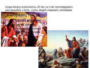 Когда Иисусу исполнилось 30 лет, он стал проповедовать: рассказывать о Боге,