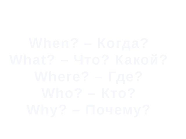 When? – Когда? What? – Что? Какой? Where? – Где? Who? – Кто? Why? – Почему? П...