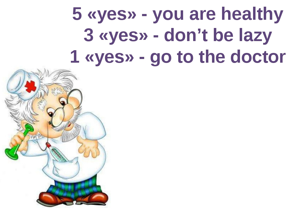 5 «yes» - you are healthy 3 «yes» - don't be lazy 1 «yes» - go to the doctor