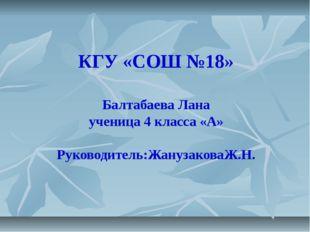 КГУ «СОШ №18» Балтабаева Лана ученица 4 класса «А» Руководитель:ЖанузаковаЖ.Н.