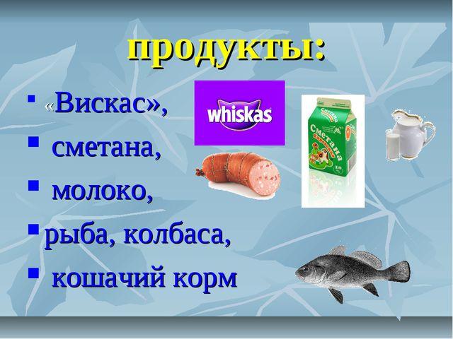 продукты: «Вискас», сметана, молоко, рыба, колбаса, кошачий корм .