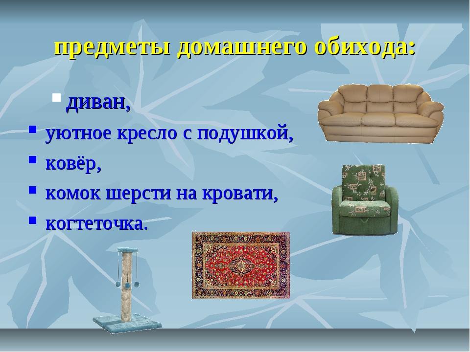 предметы домашнего обихода: диван, уютное кресло с подушкой, ковёр, комок ше...
