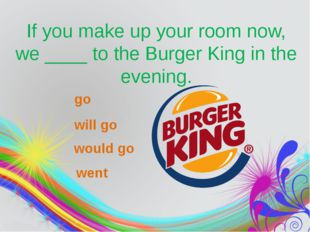 If you make up your room now, we____to the Burger King in the evening. go