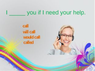 I_____you if I need your help. call will call would call called