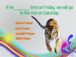 won't have wouldn't have didn't have If he_______time on Friday, we will g