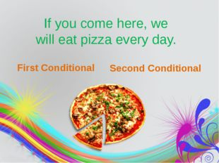 If you come here, we will eat pizza every day. First Conditional Second Cond