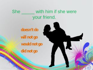 She_____with him if she were your friend. would not go did not go doesn't