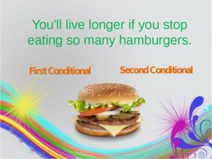 You'll live longer if you stop eating so many hamburgers. First Conditional